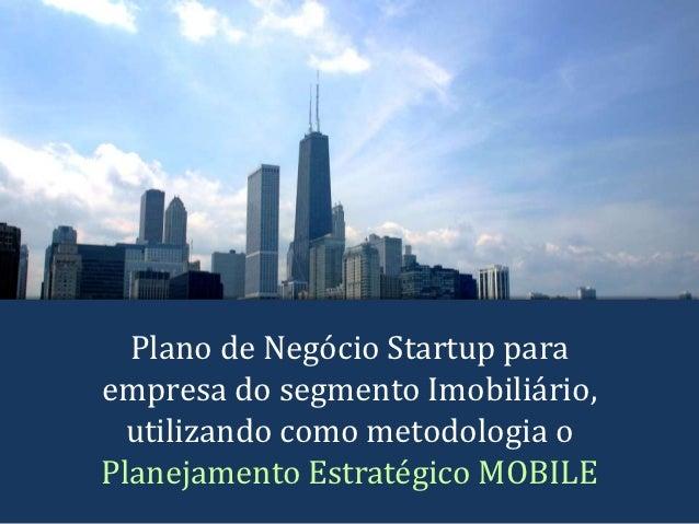 Plano de Negócio Startup paraempresa do segmento Imobiliário,  utilizando como metodologia oPlanejamento Estratégico MOBILE