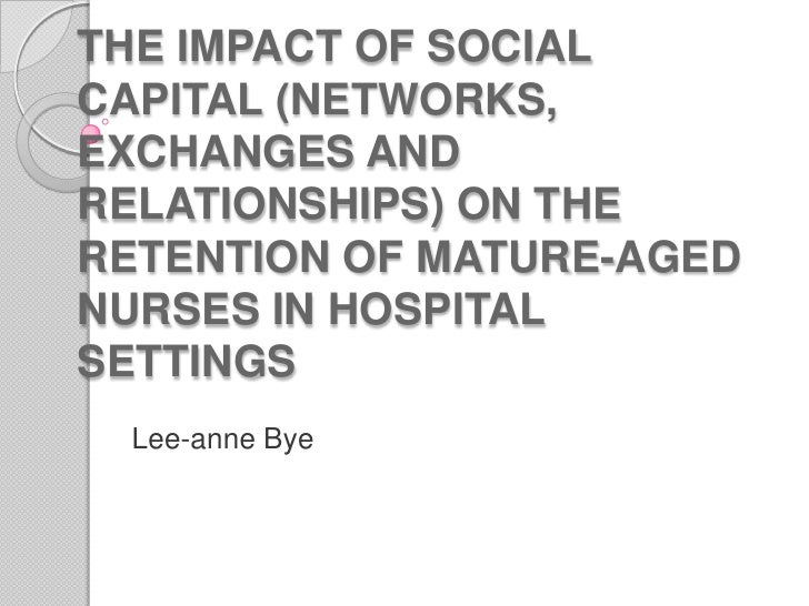 THE IMPACT OF SOCIAL CAPITAL (NETWORKS, EXCHANGES AND RELATIONSHIPS) ON THE RETENTION OF MATURE-AGED NURSES IN HOSPITAL SE...
