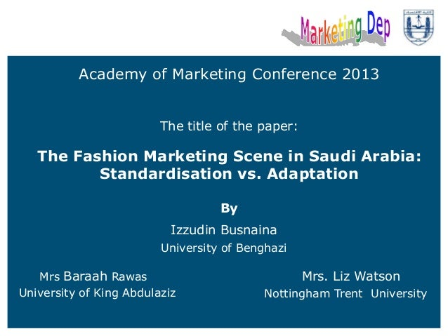 Academy of Marketing Conference 2013 The title of the paper:  The Fashion Marketing Scene in Saudi Arabia: Standardisation...