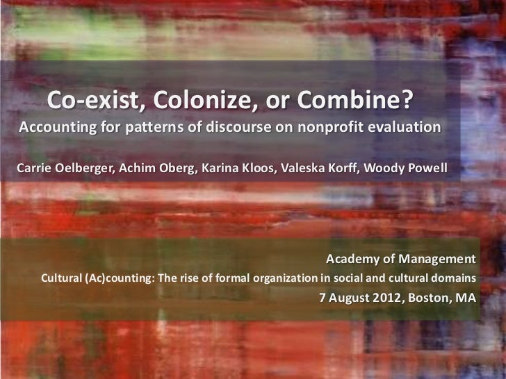 Co-exist, Colonize, or Combine?Accounting for patterns of discourse on nonprofit evaluationCarrie Oelberger, Achim Oberg, ...
