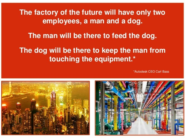 The factory of the future will have only two employees, a man and a dog. The man will be there to feed the dog. The dog wi...
