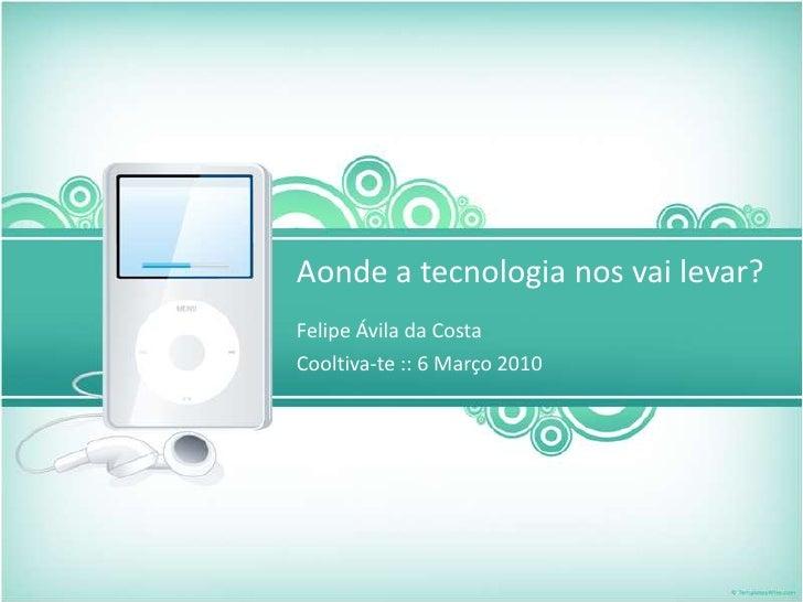 Aonde a tecnologia nos vai levar?<br />Felipe Ávila da Costa <br />Cooltiva-te :: 6 Março 2010<br />
