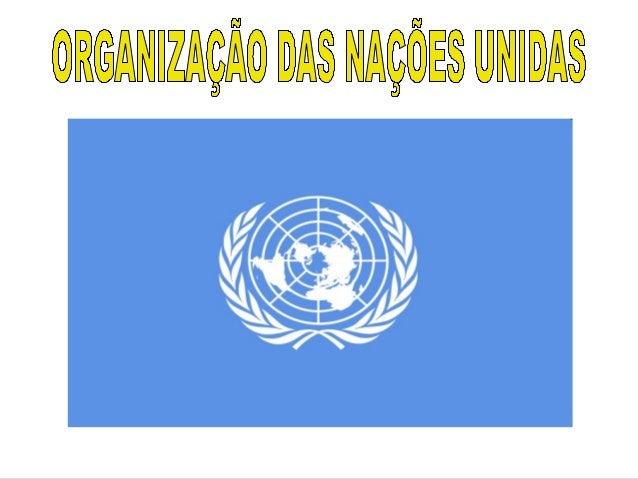 Origem das Nações  Unidas  - A Sociedade das Nações foi  a primeira tentativa de evitar  conflitos internacionais  através...