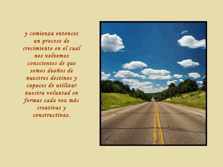 y comienza entonces un proceso de crecimiento en el cual nos volvemos conscientes de que somos dueños de nuestros destinos...