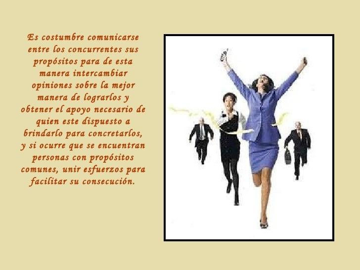 Es costumbre comunicarse entre los concurrentes sus propósitos para de esta manera intercambiar opiniones sobre la mejor m...