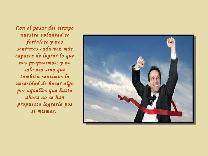 Con el pasar del tiempo nuestra voluntad se fortalece y nos sentimos cada vez más capaces de lograr lo que nos propusimos;...