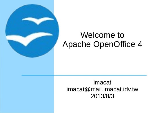 Welcome to Apache OpenOffice 4 imacat imacat@mail.imacat.idv.tw 2013/8/3