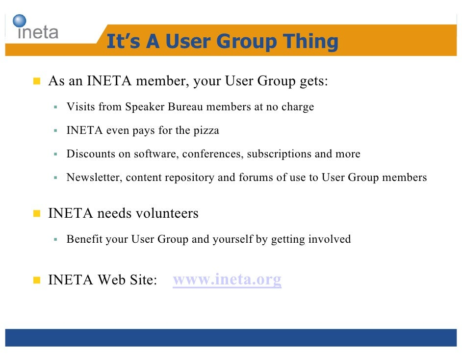 It's A User Group Thing  As an INETA member, your User Group gets:      Visits from Speaker Bureau members at no charge   ...