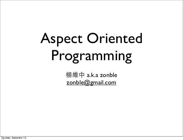 Aspect Oriented Programming 楊維中 a.k.a zonble zonble@gmail.com Thursday, September 12,