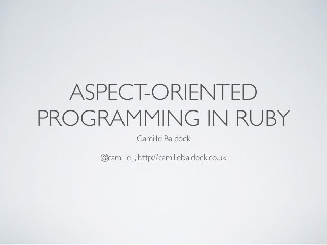 ASPECT-ORIENTED PROGRAMMING IN RUBY Camille Baldock	  ! @camille_, http://camillebaldock.co.uk