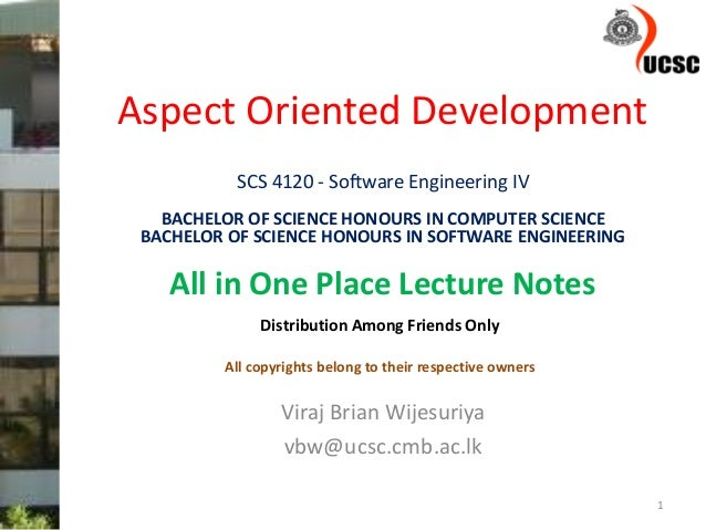 Aspect Oriented Development Viraj Brian Wijesuriya vbw@ucsc.cmb.ac.lk 1 SCS 4120 - Software Engineering IV BACHELOR OF SCI...