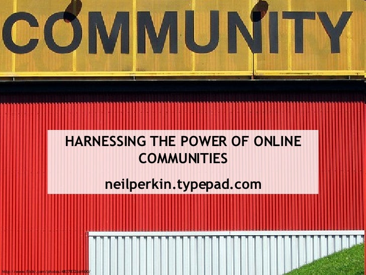 http://www.flickr.com/photos/48378726@N00/ HARNESSING THE POWER OF ONLINE COMMUNITIES neilperkin.typepad.com