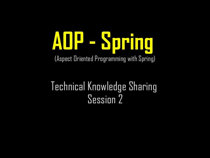 AOP - Spring  (Aspect Oriented Programming with Spring) Technical Knowledge Sharing  Session 2