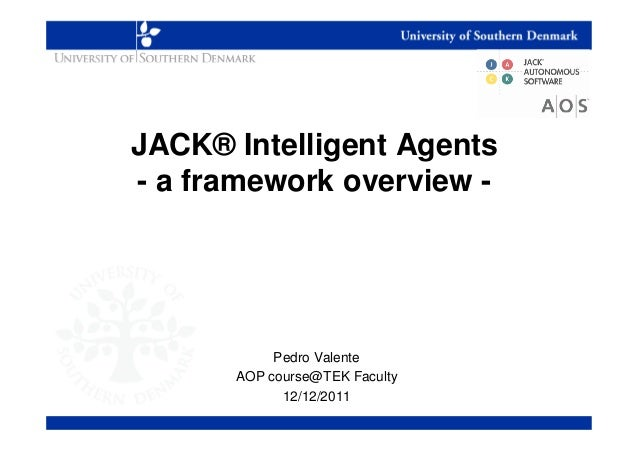 JACK® Intelligent Agents- a framework overview -           Pedro Valente      AOP course@TEK Faculty            12/12/2011