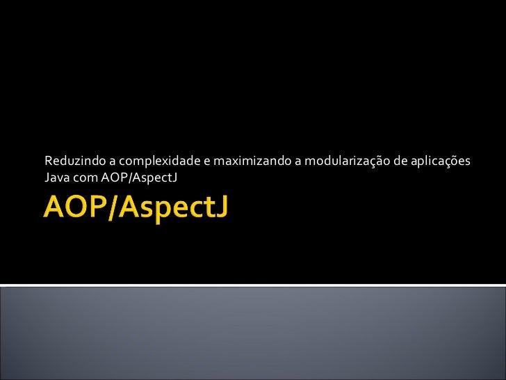 Reduzindo a complexidade e maximizando a modularização de aplicações Java com AOP/AspectJ