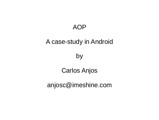 AOP A case-study in Android by Carlos Anjos anjosc@imeshine.com