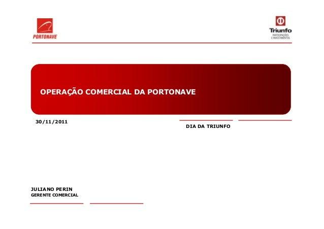 OPERAÇÃO COMERCIAL DA PORTONAVE 30/11/2011 JULIANO PERIN GERENTE COMERCIAL DIA DA TRIUNFO