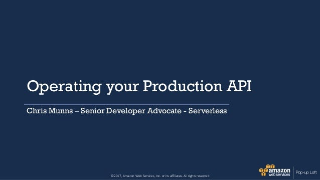 ©2017, Amazon Web Services, Inc. or its affiliates. All rights reserved Operating your Production API Chris Munns – Senior...