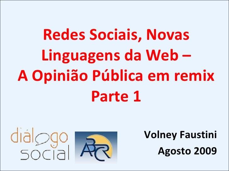 Redes Sociais, Novas Linguagens da Web – <br />A Opinião Pública em remix<br />Parte 1<br />Volney Faustini<br />Agosto 20...