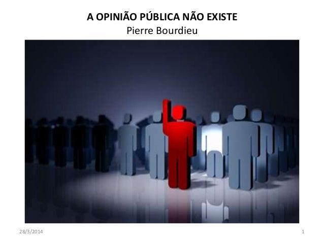 A OPINIÃO PÚBLICA NÃO EXISTE Pierre Bourdieu 28/3/2014 1