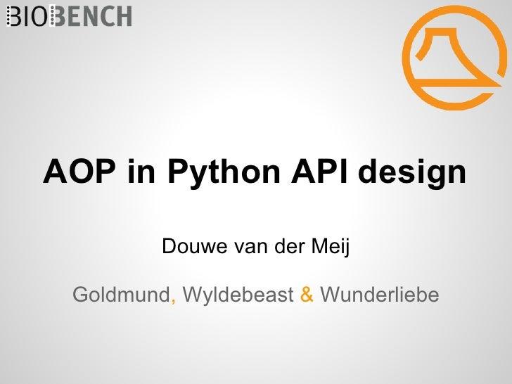 AOP in Python API design         Douwe van der Meij Goldmund, Wyldebeast & Wunderliebe