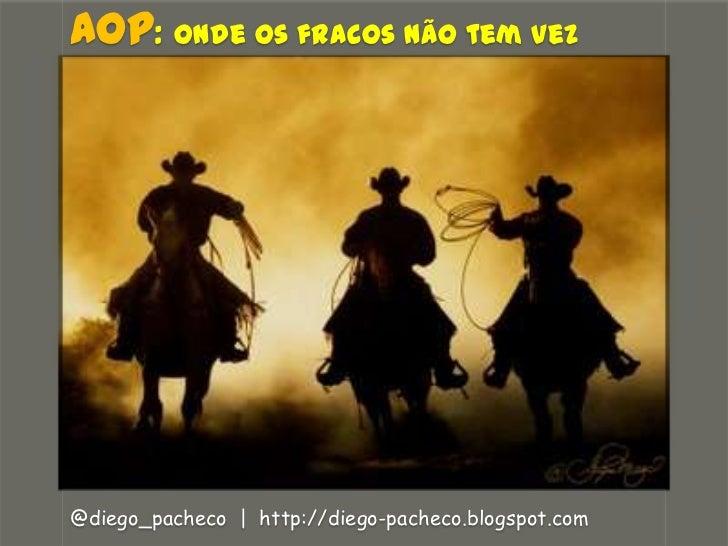 AOP:Onde os fracos não tem vez<br />@diego_pacheco  |  http://diego-pacheco.blogspot.com<br />