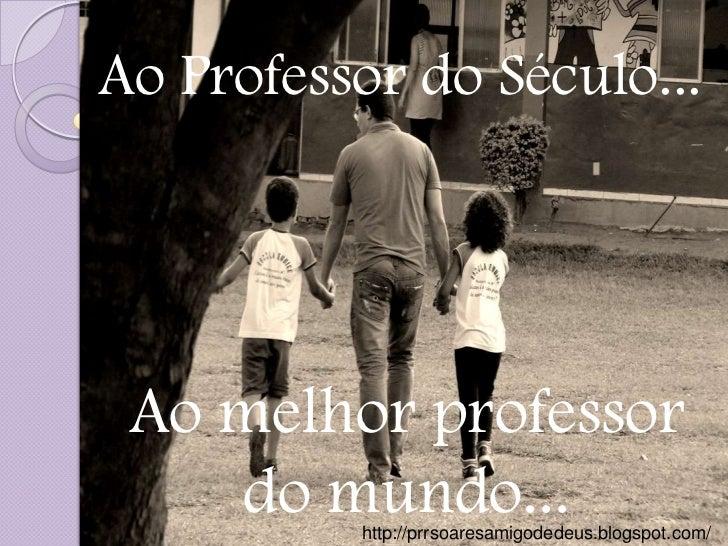 Ao Professor do Século... Ao melhor professor    do mundo...          http://prrsoaresamigodedeus.blogspot.com/