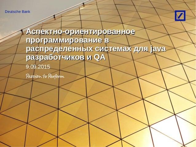 Deutsche Bank Аспектно-ориентированноеАспектно-ориентированное программирование впрограммирование в распределенных система...