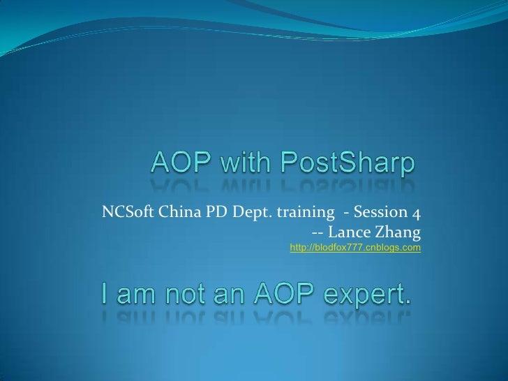 AOP with PostSharp<br />NCSoft China PD Dept. training  - Session 4<br />-- Lance Zhang<br />http://blodfox777.cnblogs.com...