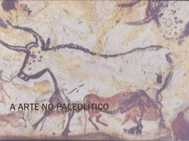 A ARTE NO PALEOLÍTICO