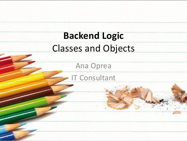 Backend Logic Classes and Objects Ana Oprea IT Consultant