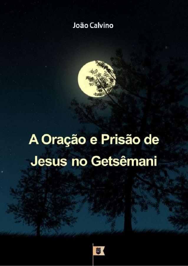A ORAÇÃO E PRISÃO DE JESUS NO GETSÊMANI JOÃO CALVINO