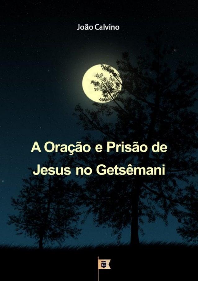 A Oração e Prisão de  Jesus no Getsêmani  João Calvino  Facebook.com/oEstandarteDeCristo