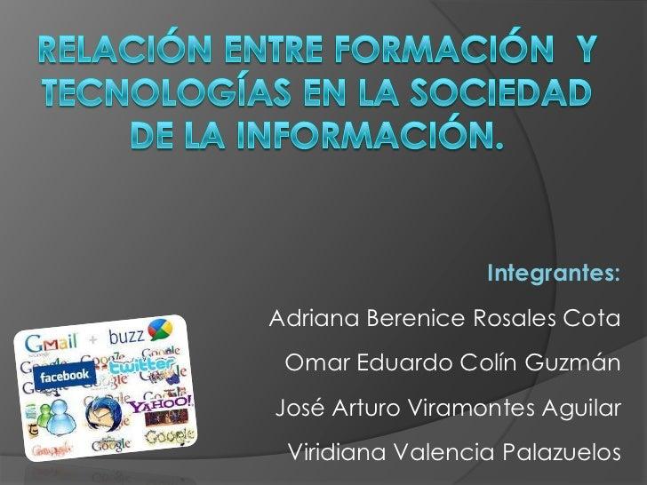 Relación entre formación  y tecnologías en la sociedad de la información.<br />Integrantes:<br />Adriana Berenice Rosales ...