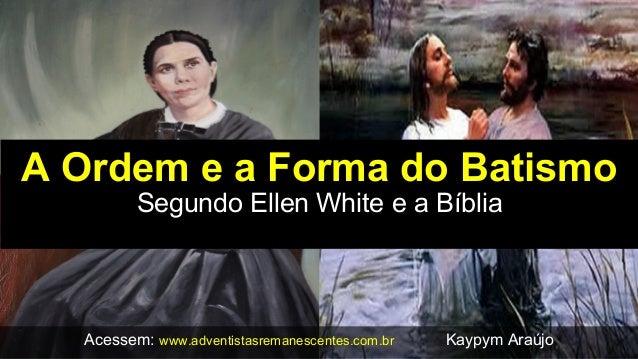 A Ordem e a Forma do Batismo Segundo Ellen White e a Bíblia Acessem: www.adventistasremanescentes.com.br Kaypym Araújo
