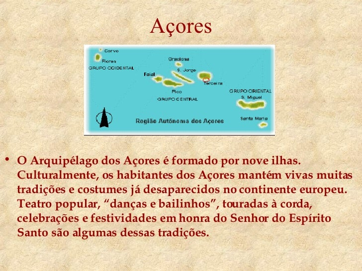 Açores <ul><li>O Arquipélago dos Açores é formado por nove ilhas. Culturalmente, os habitantes dos Açores mantém vivas mui...