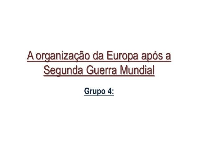A organização da Europa após a Segunda Guerra Mundial Grupo 4: