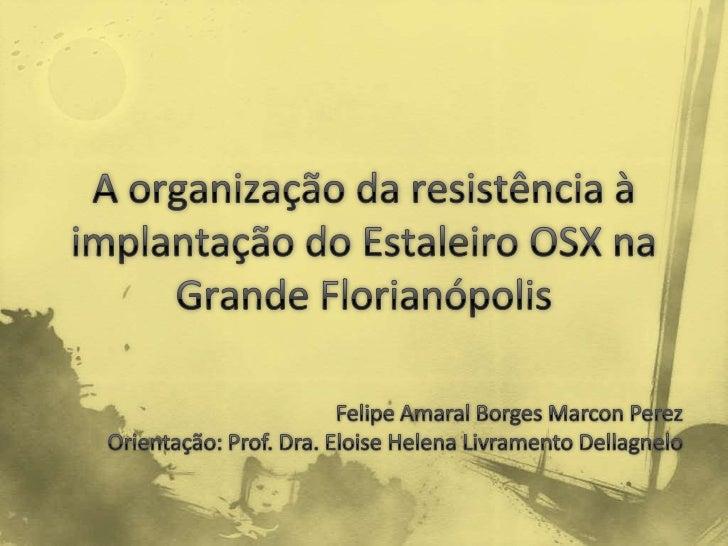Descrever e analisar a organização   da resistência à implantação   do Estaleiro OSX, na GrandeFlorianópolis, sob a ótica ...