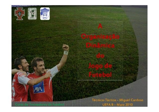 A Organização Dinâmica do Jogo de Futebol  Curso de Treinadores de Futebol  Técnico-Táctica – Miguel Cardoso UEFA B – Maio...