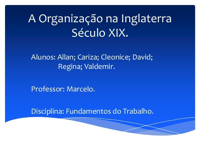 A Organização na Inglaterra Século XIX. Alunos: Allan; Cariza; Cleonice; David; Regina; Valdemir. Professor: Marcelo. Disc...