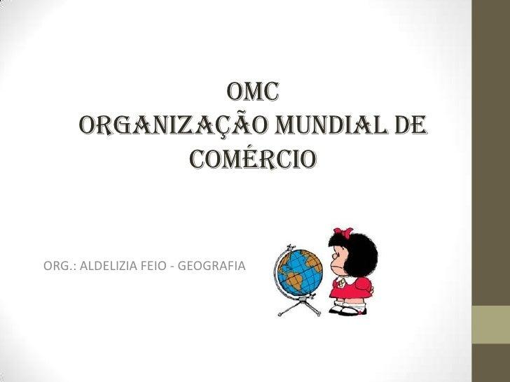 OMC     ORGANIZAÇÃO MUNDIAL DE            COMÉRCIOORG.: ALDELIZIA FEIO - GEOGRAFIA