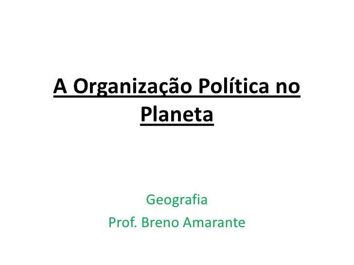 A Organização Política no Planeta <br />Geografia<br />Prof. Breno Amarante<br />