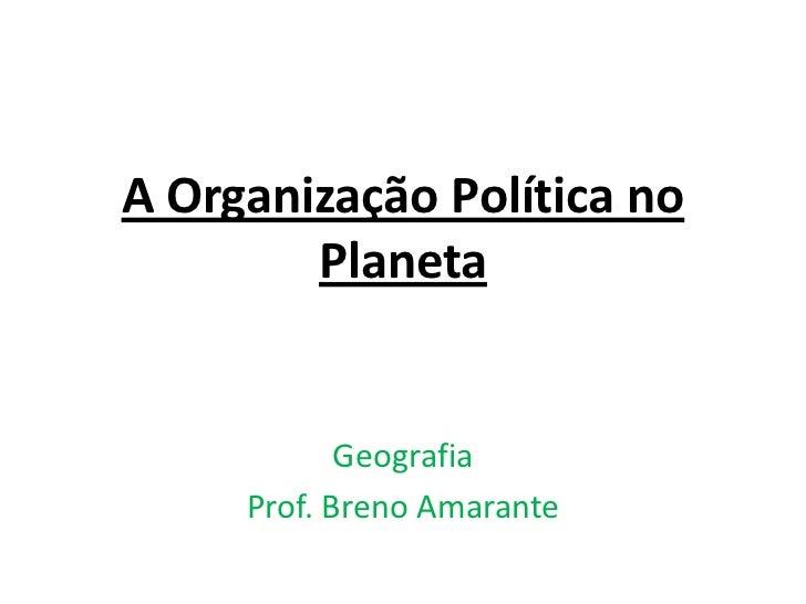 A Organização Política no        Planeta            Geografia     Prof. Breno Amarante