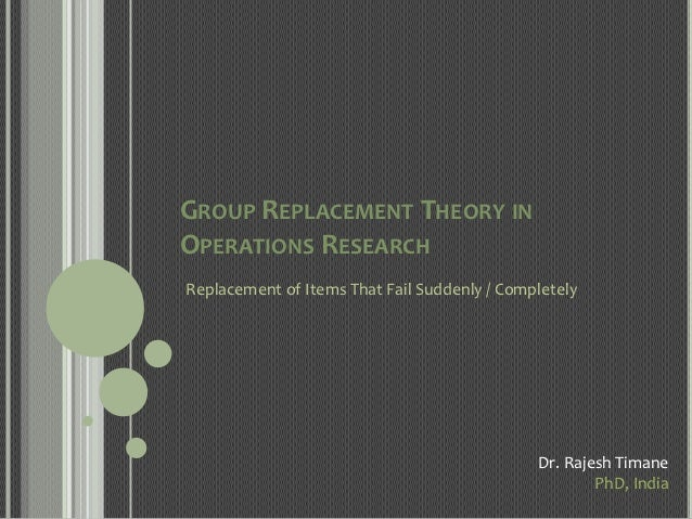 GROUP REPLACEMENT THEORY INOPERATIONS RESEARCHReplacement of Items That Fail Suddenly / Completely                        ...