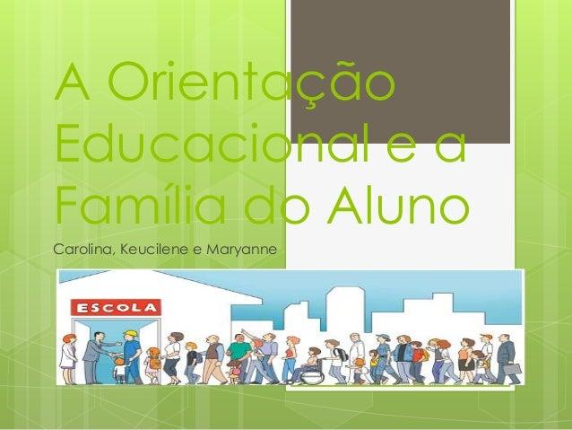 A Orientação  Educacional e a  Família do Aluno  Carolina, Keucilene e Maryanne