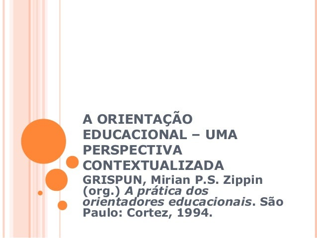 A ORIENTAÇÃO EDUCACIONAL – UMA PERSPECTIVA CONTEXTUALIZADA GRISPUN, Mirian P.S. Zippin (org.) A prática dos orientadores e...