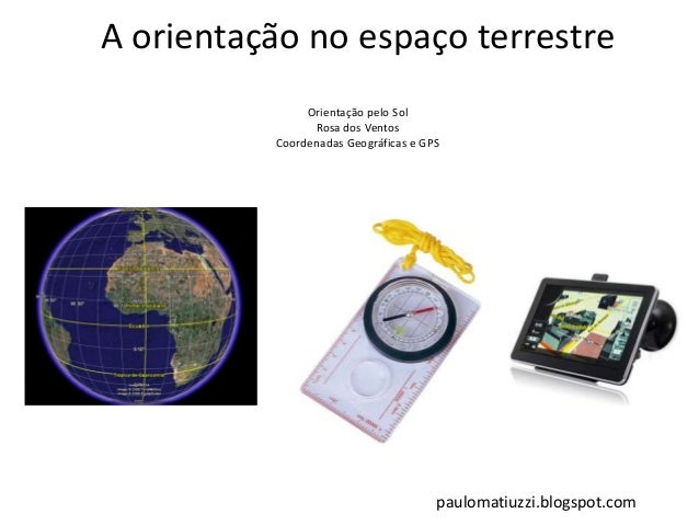A orientação no espaço terrestre Orientação pelo Sol Rosa dos Ventos Coordenadas Geográficas e GPS paulomatiuzzi.blogspot....