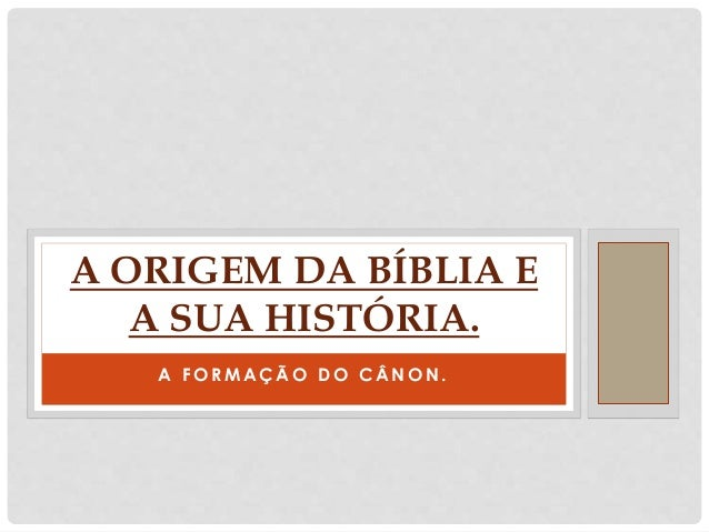 A F O R M A Ç Ã O D O C Â N O N . A ORIGEM DA BÍBLIA E A SUA HISTÓRIA.