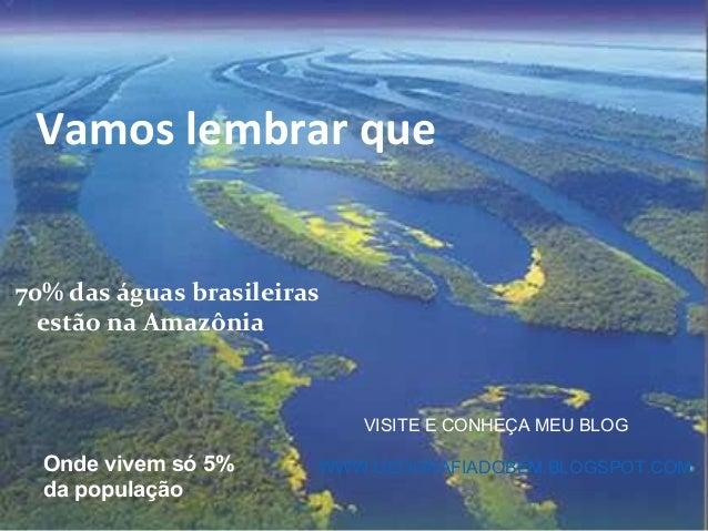 Vamos lembrar que70% das águas brasileiras  estão na Amazônia                            VISITE E CONHEÇA MEU BLOG  Onde v...