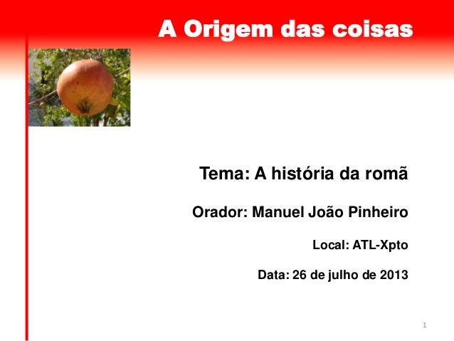 1 A Origem das coisas Tema: A história da romã Orador: Manuel João Pinheiro Local: ATL-Xpto Data: 26 de julho de 2013